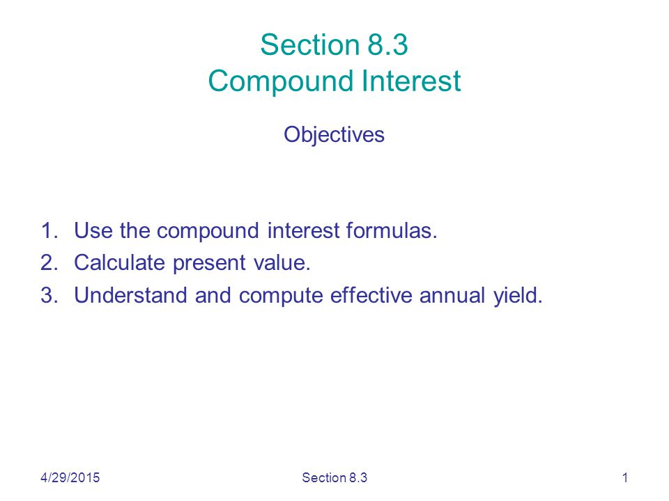 4/29/2015Section 8.31 Section 8.3 Compound Interest Objectives 1.Use the compound interest formulas.