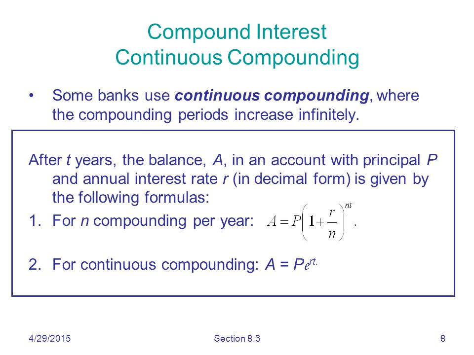 4/29/2015Section 8.38 Compound Interest Continuous Compounding Some banks use continuous compounding, where the compounding periods increase infinitely.