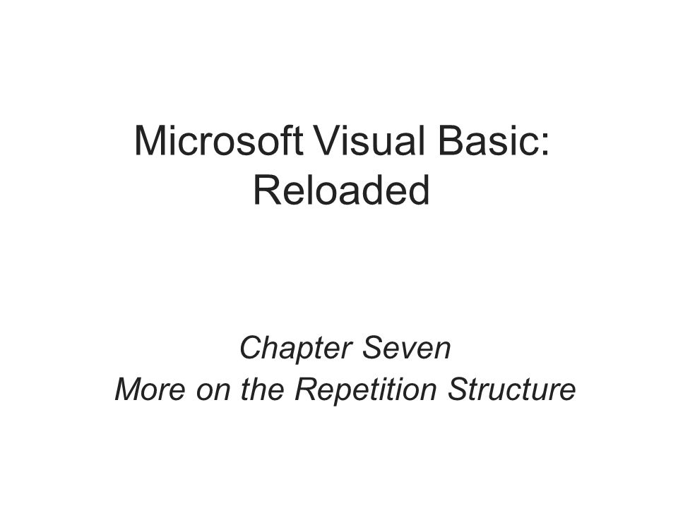 Microsoft Visual Basic: Reloaded Chapter Seven More on the Repetition Structure