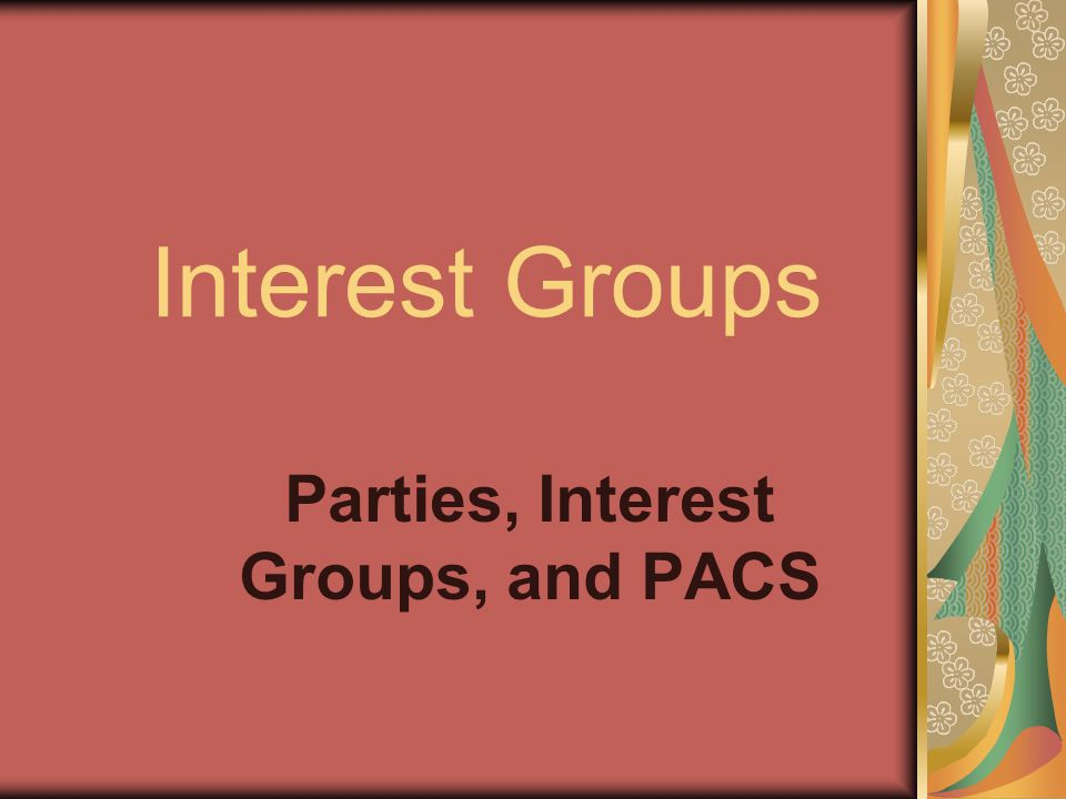 PACS Political and money-raising arms of interest groups Legally entitled to raise voluntary funds to contribute to favored candidates or political parties