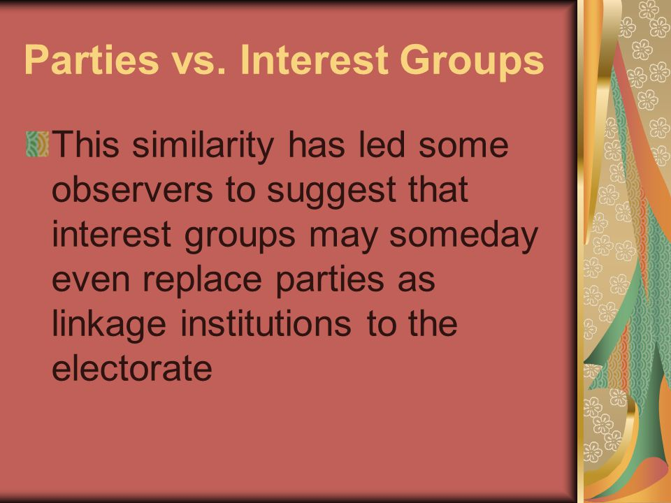 Parties vs. Interest Groups This similarity has led some observers to suggest that interest groups may someday even replace parties as linkage institu