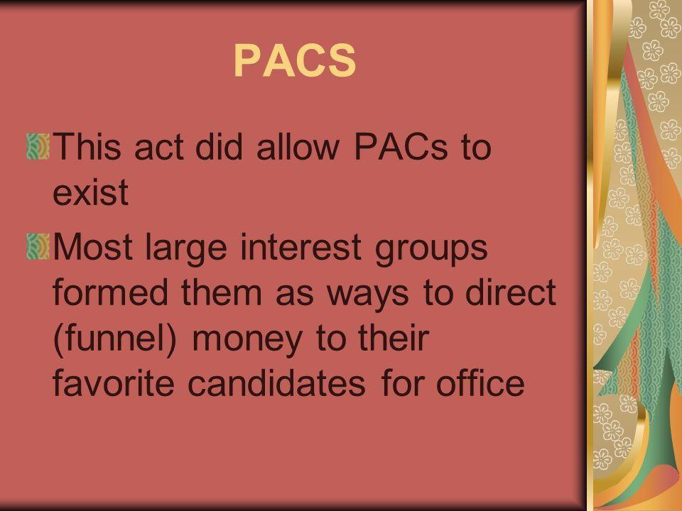 This act did allow PACs to exist Most large interest groups formed them as ways to direct (funnel) money to their favorite candidates for office