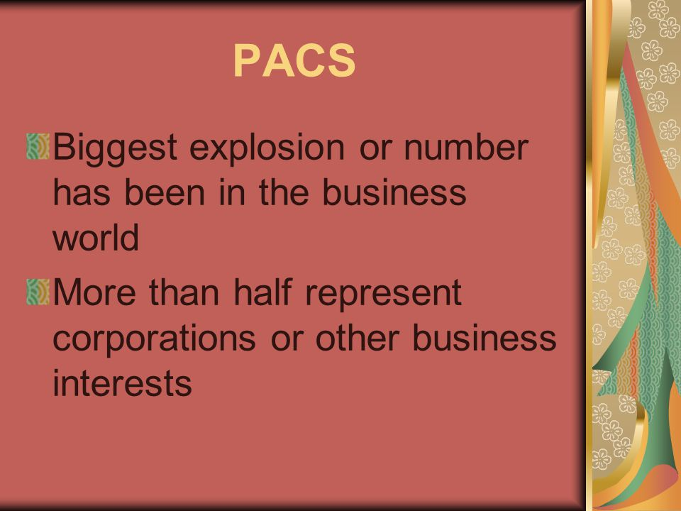 PACS Biggest explosion or number has been in the business world More than half represent corporations or other business interests