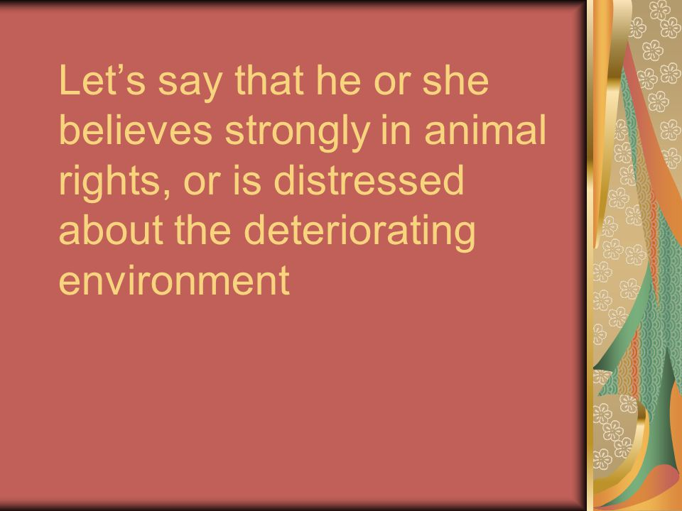 Let's say that he or she believes strongly in animal rights, or is distressed about the deteriorating environment