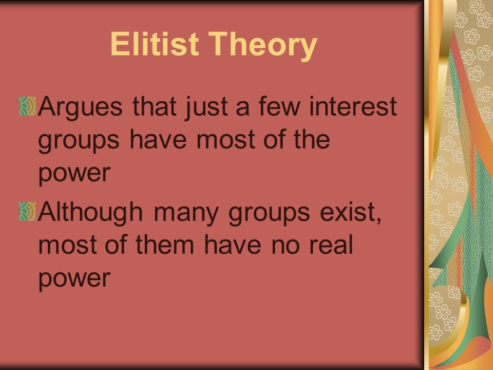 Elitist Theory Argues that just a few interest groups have most of the power Although many groups exist, most of them have no real power