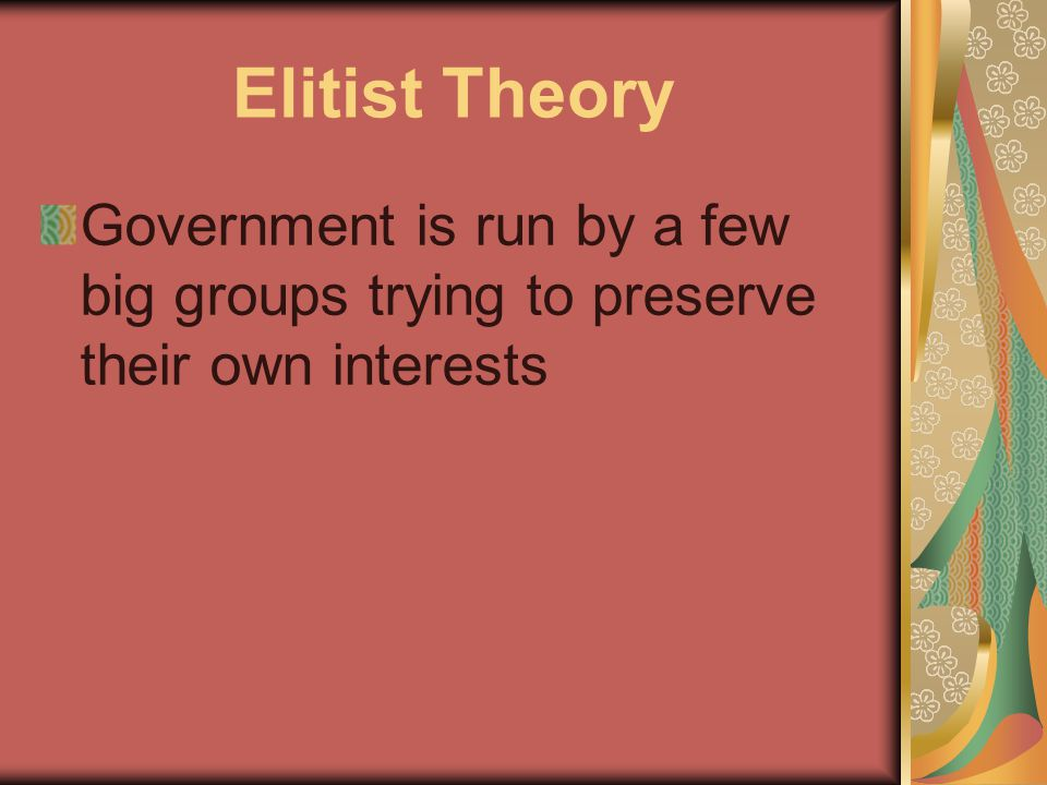 Elitist Theory Government is run by a few big groups trying to preserve their own interests