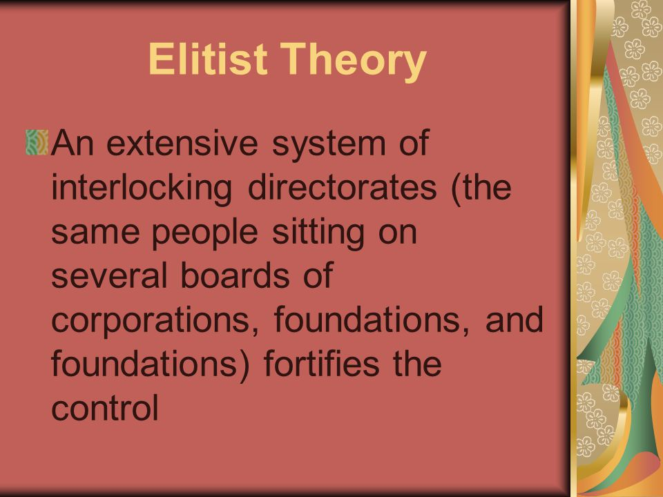 Elitist Theory An extensive system of interlocking directorates (the same people sitting on several boards of corporations, foundations, and foundations) fortifies the control