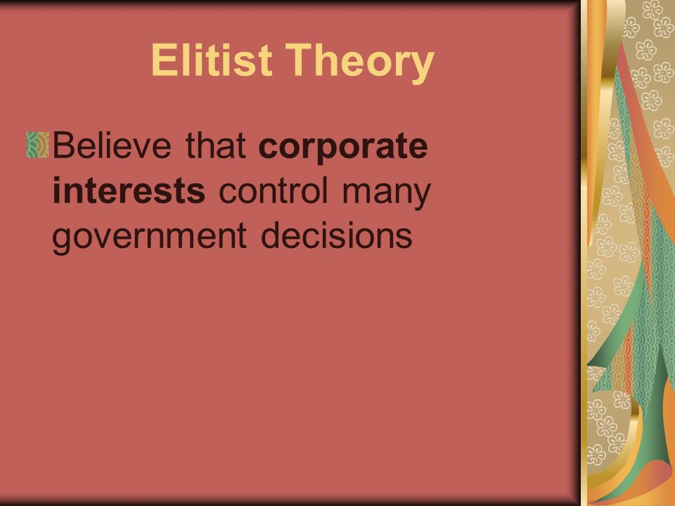 Elitist Theory Believe that corporate interests control many government decisions