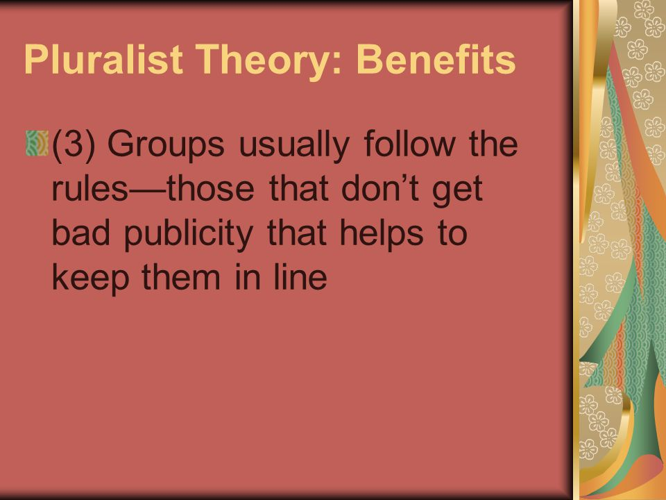 Pluralist Theory: Benefits (3) Groups usually follow the rules—those that don't get bad publicity that helps to keep them in line