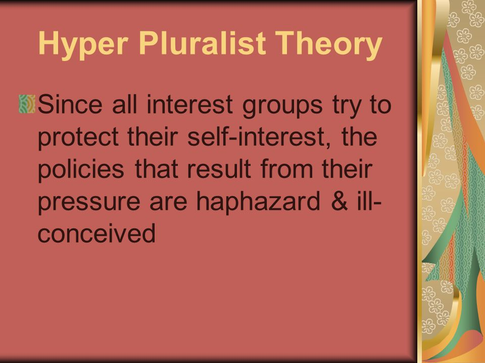 Hyper Pluralist Theory Since all interest groups try to protect their self-interest, the policies that result from their pressure are haphazard & ill- conceived