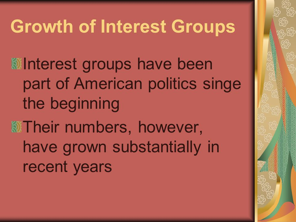 Growth of Interest Groups Interest groups have been part of American politics singe the beginning Their numbers, however, have grown substantially in recent years