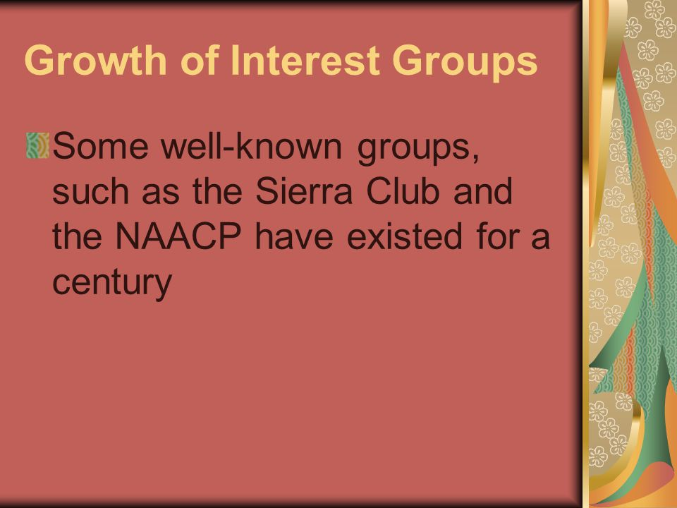 Growth of Interest Groups Some well-known groups, such as the Sierra Club and the NAACP have existed for a century