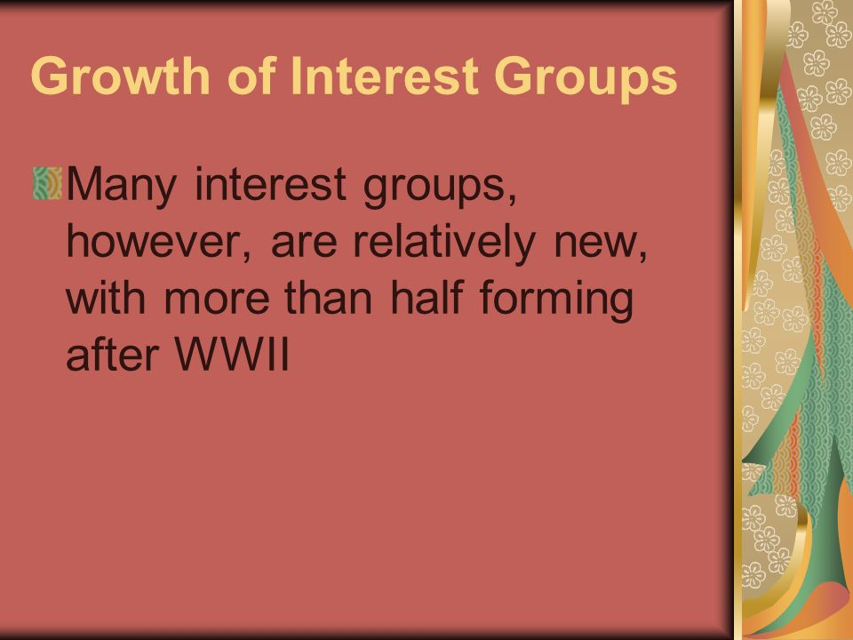 Growth of Interest Groups Many interest groups, however, are relatively new, with more than half forming after WWII