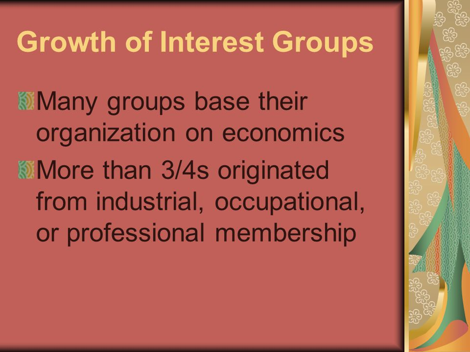 Growth of Interest Groups Many groups base their organization on economics More than 3/4s originated from industrial, occupational, or professional membership