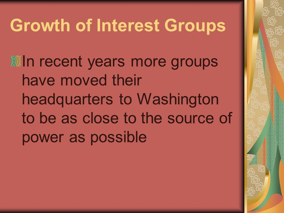 Growth of Interest Groups In recent years more groups have moved their headquarters to Washington to be as close to the source of power as possible