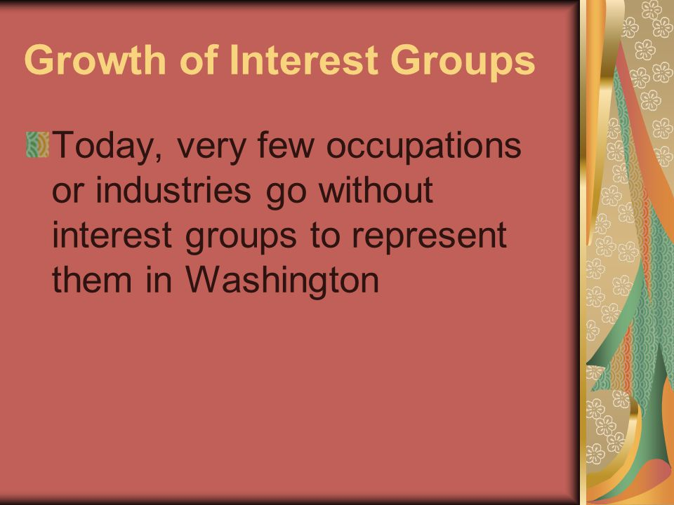 Growth of Interest Groups Today, very few occupations or industries go without interest groups to represent them in Washington