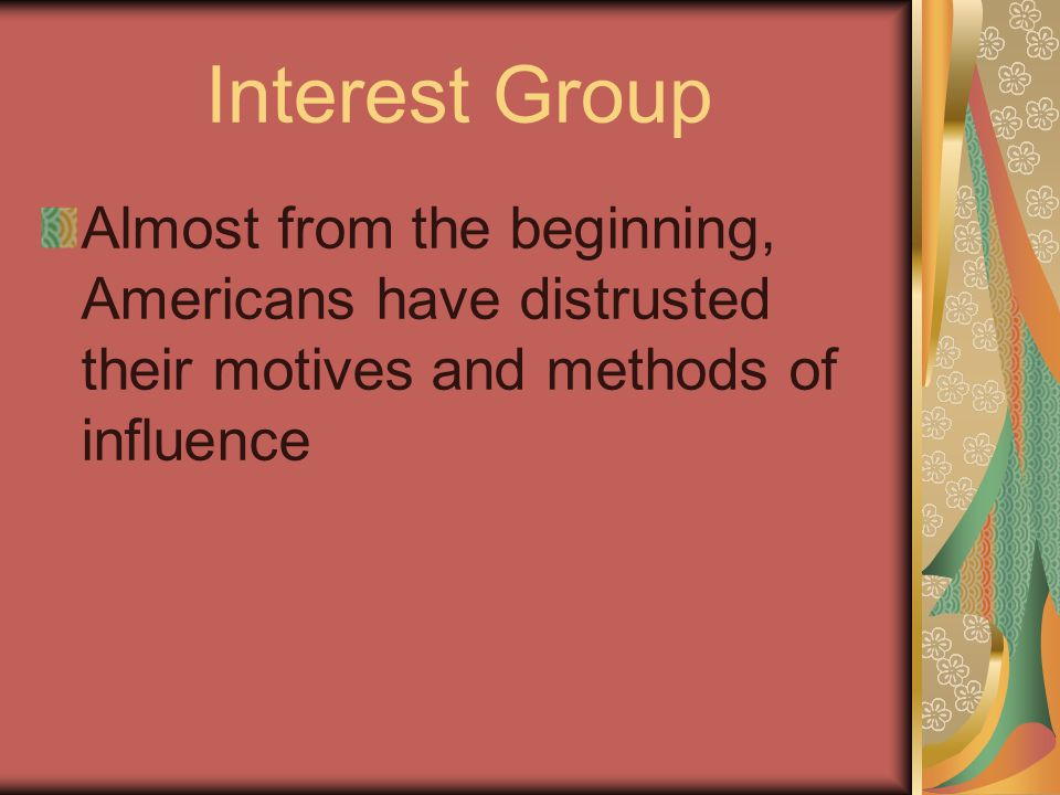 Interest Group Almost from the beginning, Americans have distrusted their motives and methods of influence