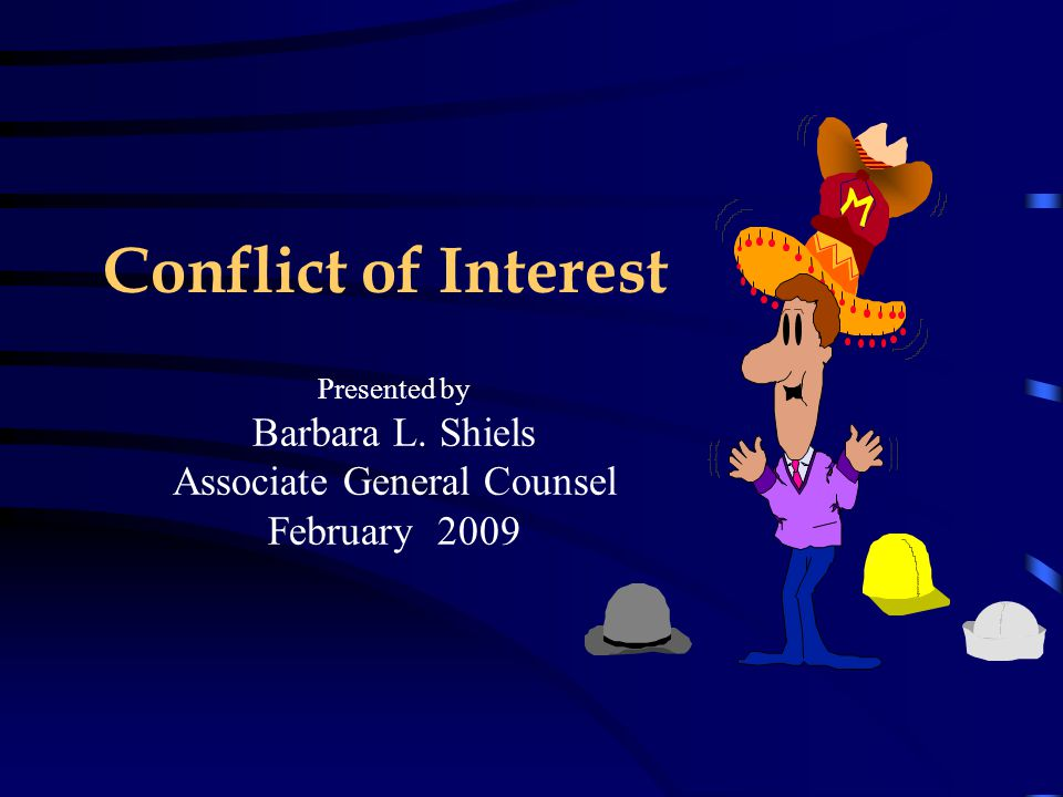 Conflict of Interest Presented by Barbara L. Shiels Associate General Counsel February 2009