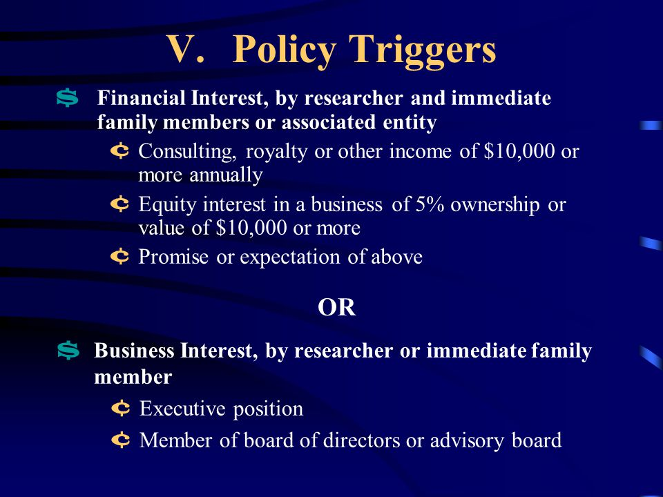 V.Policy Triggers $ Financial Interest, by researcher and immediate family members or associated entity ¢ Consulting, royalty or other income of $10,000 or more annually ¢ Equity interest in a business of 5% ownership or value of $10,000 or more ¢ Promise or expectation of above OR $ Business Interest, by researcher or immediate family member ¢ Executive position ¢ Member of board of directors or advisory board
