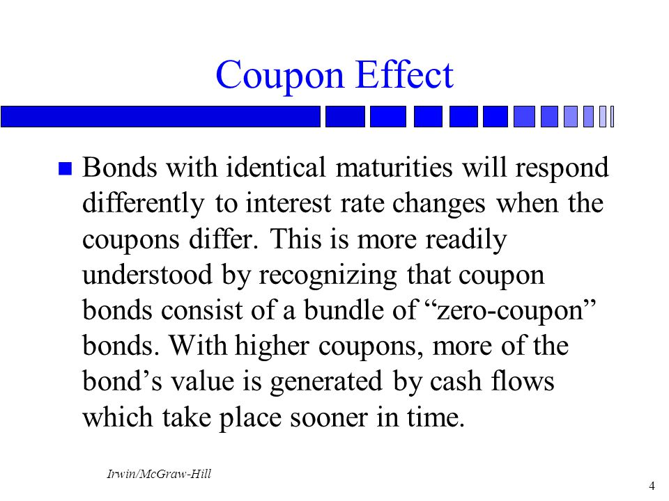 Irwin/McGraw-Hill 4 Coupon Effect n Bonds with identical maturities will respond differently to interest rate changes when the coupons differ.