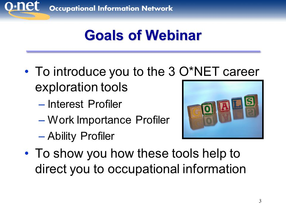 3 Goals of Webinar To introduce you to the 3 O*NET career exploration tools –Interest Profiler –Work Importance Profiler –Ability Profiler To show you