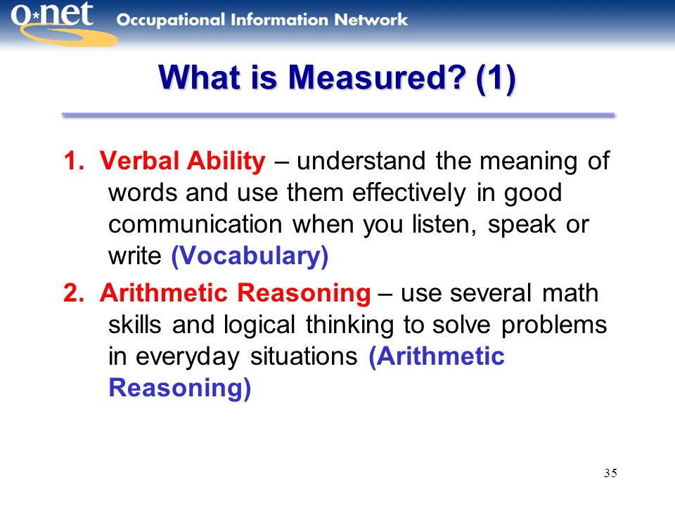 35 What is Measured? (1) 1. Verbal Ability – understand the meaning of words and use them effectively in good communication when you listen, speak or