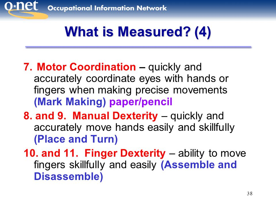 38 What is Measured? (4) 7. Motor Coordination – quickly and accurately coordinate eyes with hands or fingers when making precise movements (Mark Maki