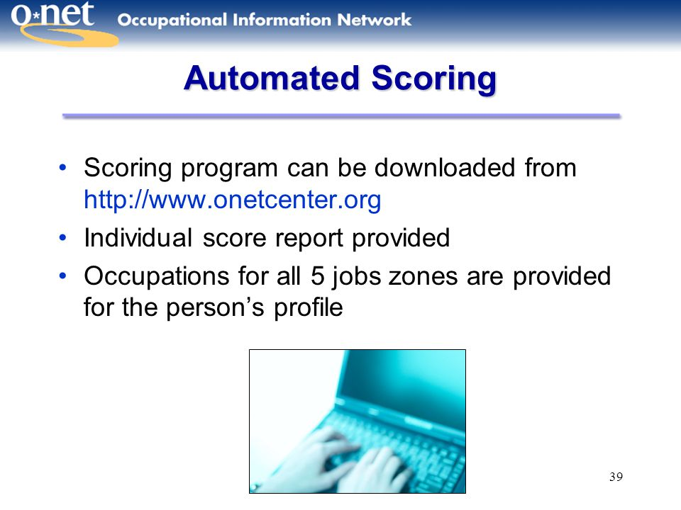 39 Automated Scoring Scoring program can be downloaded from http://www.onetcenter.org Individual score report provided Occupations for all 5 jobs zone