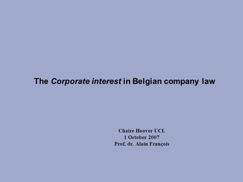 The Corporate interest in Belgian company law Chaire Hoover UCL 1 October 2007 Prof.