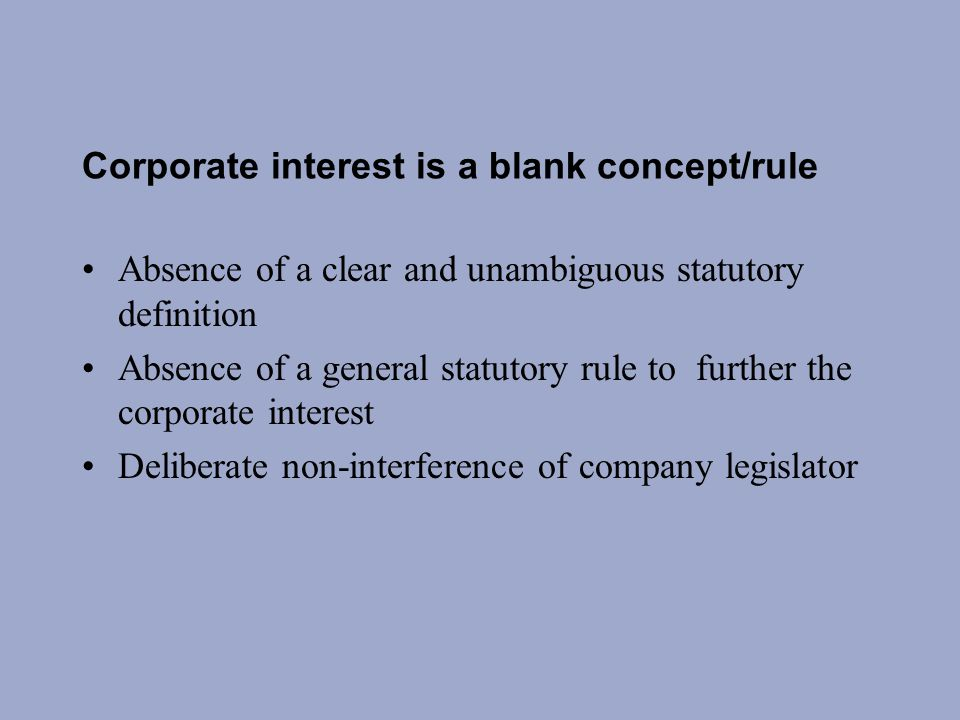 Corporate interest is a blank concept/rule Absence of a clear and unambiguous statutory definition Absence of a general statutory rule to further the corporate interest Deliberate non-interference of company legislator