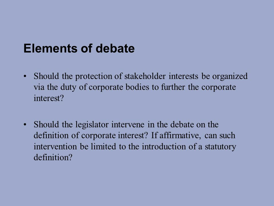 Elements of debate Should the protection of stakeholder interests be organized via the duty of corporate bodies to further the corporate interest.