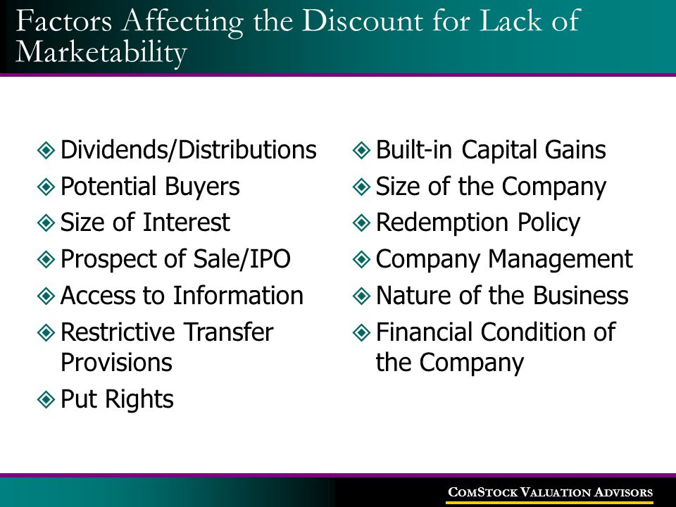 C OM S TOCK V ALUATION A DVISORS Factors Affecting the Discount for Lack of Marketability  Dividends/Distributions  Potential Buyers  Size of Inter