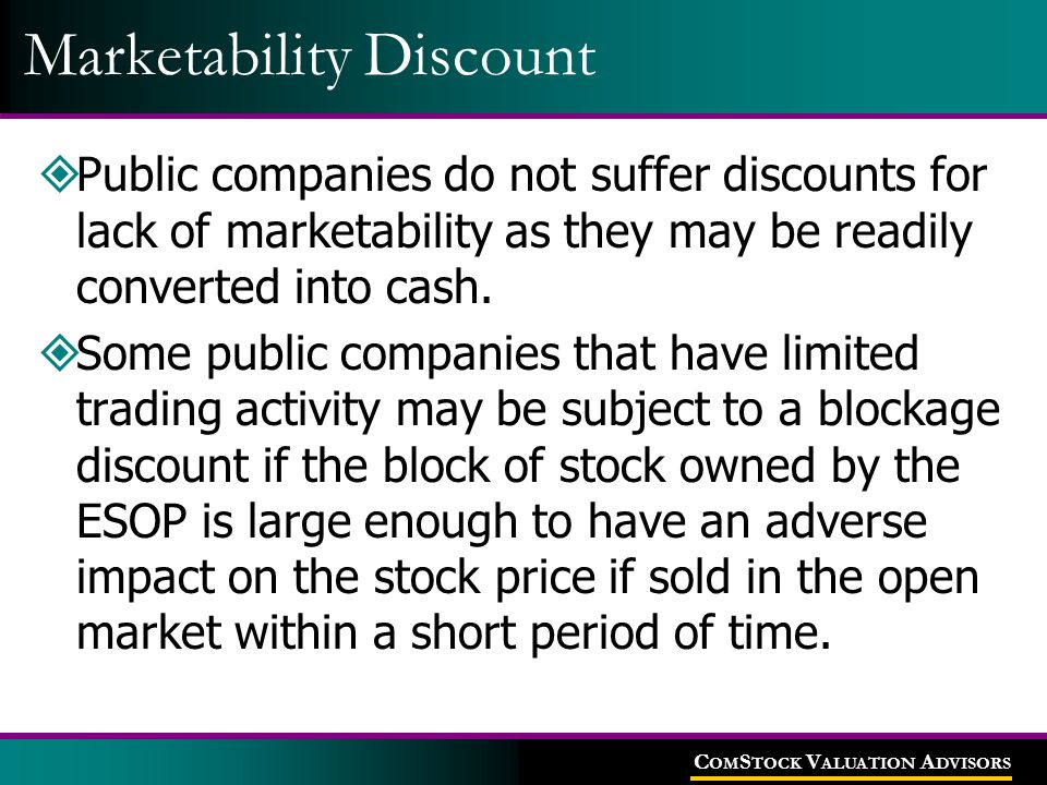 C OM S TOCK V ALUATION A DVISORS Marketability Discount  Public companies do not suffer discounts for lack of marketability as they may be readily converted into cash.