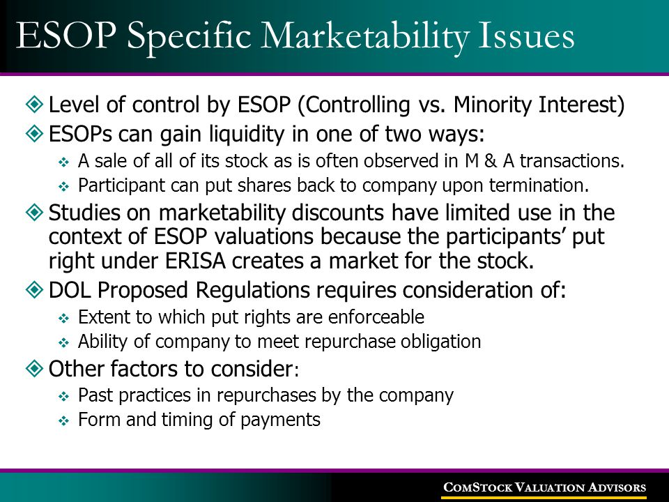 C OM S TOCK V ALUATION A DVISORS ESOP Specific Marketability Issues  Level of control by ESOP (Controlling vs. Minority Interest)  ESOPs can gain li