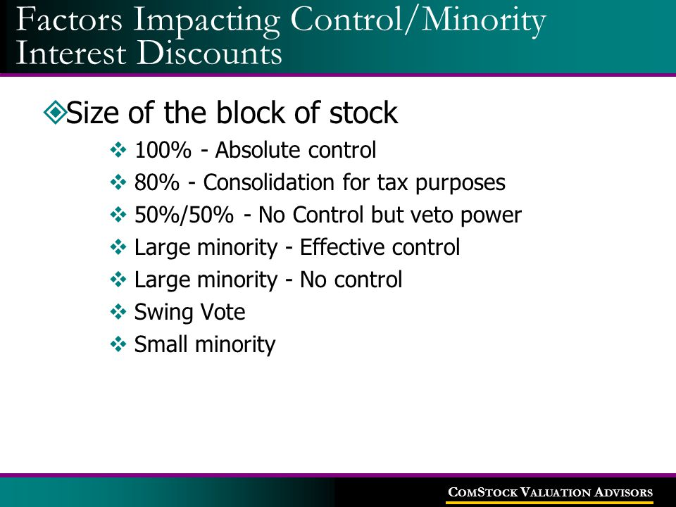 C OM S TOCK V ALUATION A DVISORS  Size of the block of stock  100% - Absolute control  80% - Consolidation for tax purposes  50%/50% - No Control but veto power  Large minority - Effective control  Large minority - No control  Swing Vote  Small minority Factors Impacting Control/Minority Interest Discounts