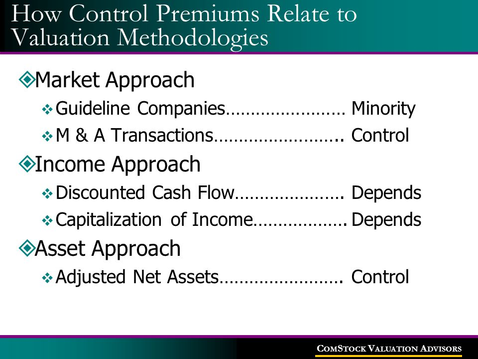 C OM S TOCK V ALUATION A DVISORS How Control Premiums Relate to Valuation Methodologies  Market Approach  Guideline Companies……………………Minority  M &