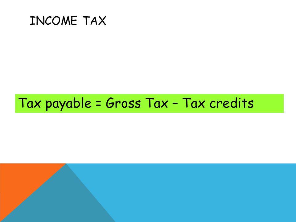 Tax payable = Gross Tax – Tax credits INCOME TAX