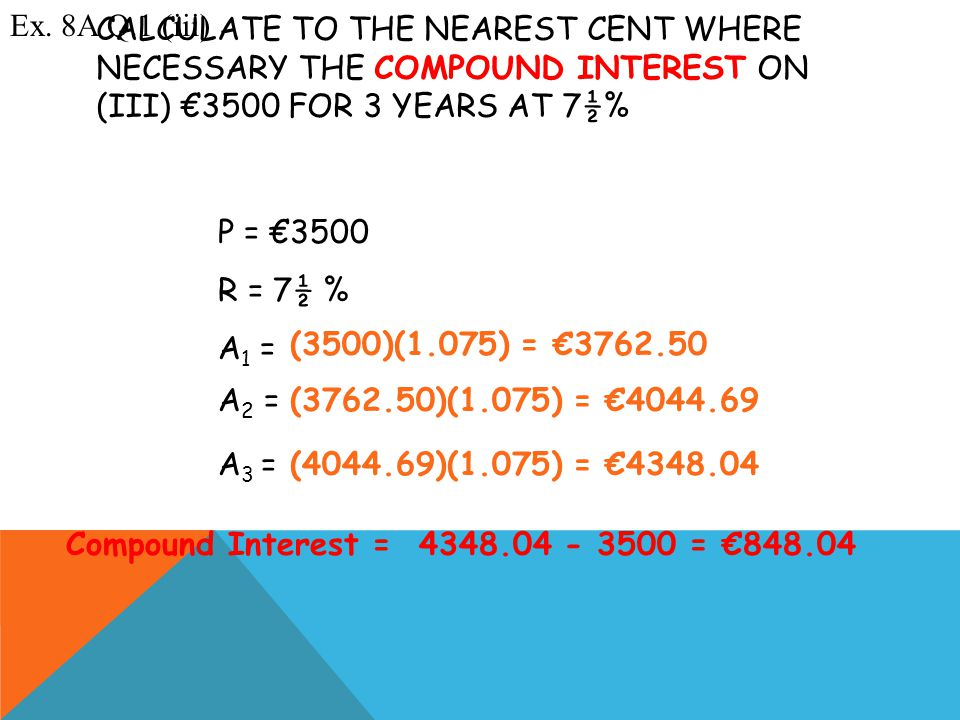 A 3 = ? A 2 = ? CALCULATE TO THE NEAREST CENT WHERE NECESSARY THE COMPOUND INTEREST ON (III) €3500 FOR 3 YEARS AT 7½% Ex. 8A Q.1 (iii) P = €3500 R = 7