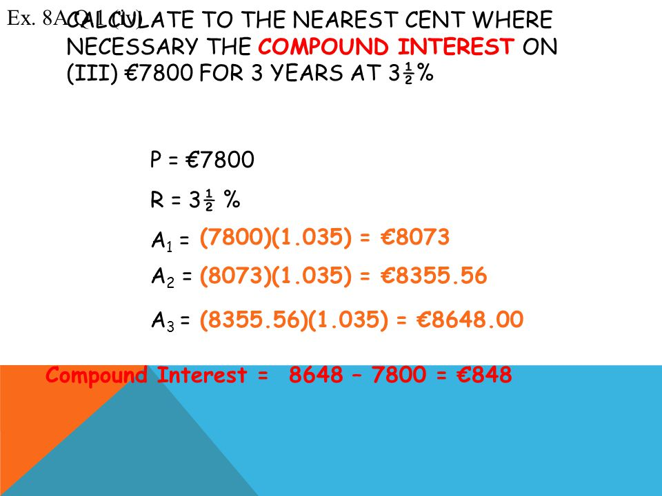 A 3 = ? A 2 = ? CALCULATE TO THE NEAREST CENT WHERE NECESSARY THE COMPOUND INTEREST ON (III) €7800 FOR 3 YEARS AT 3½% Ex. 8A Q.1 (iv) P = €7800 R = 3½