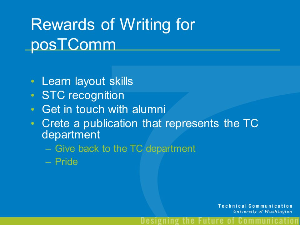Rewards of Writing for posTComm Learn layout skills STC recognition Get in touch with alumni Crete a publication that represents the TC department –Gi