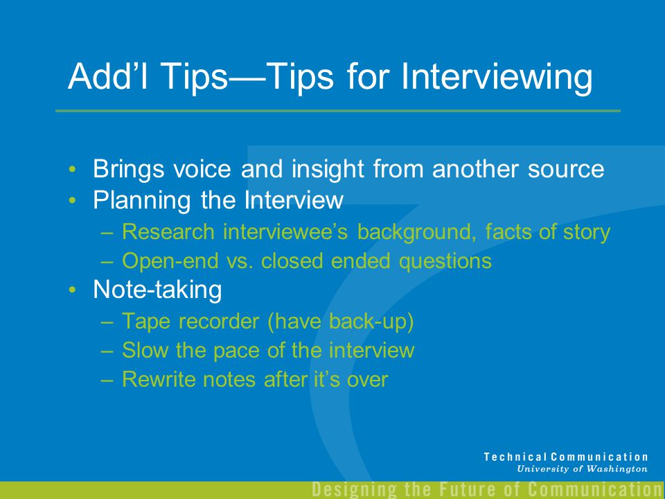 Add'l Tips—Tips for Interviewing Brings voice and insight from another source Planning the Interview –Research interviewee's background, facts of stor