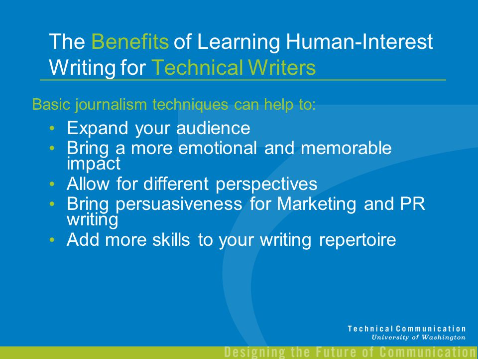 The Benefits of Learning Human-Interest Writing for Technical Writers Expand your audience Bring a more emotional and memorable impact Allow for diffe