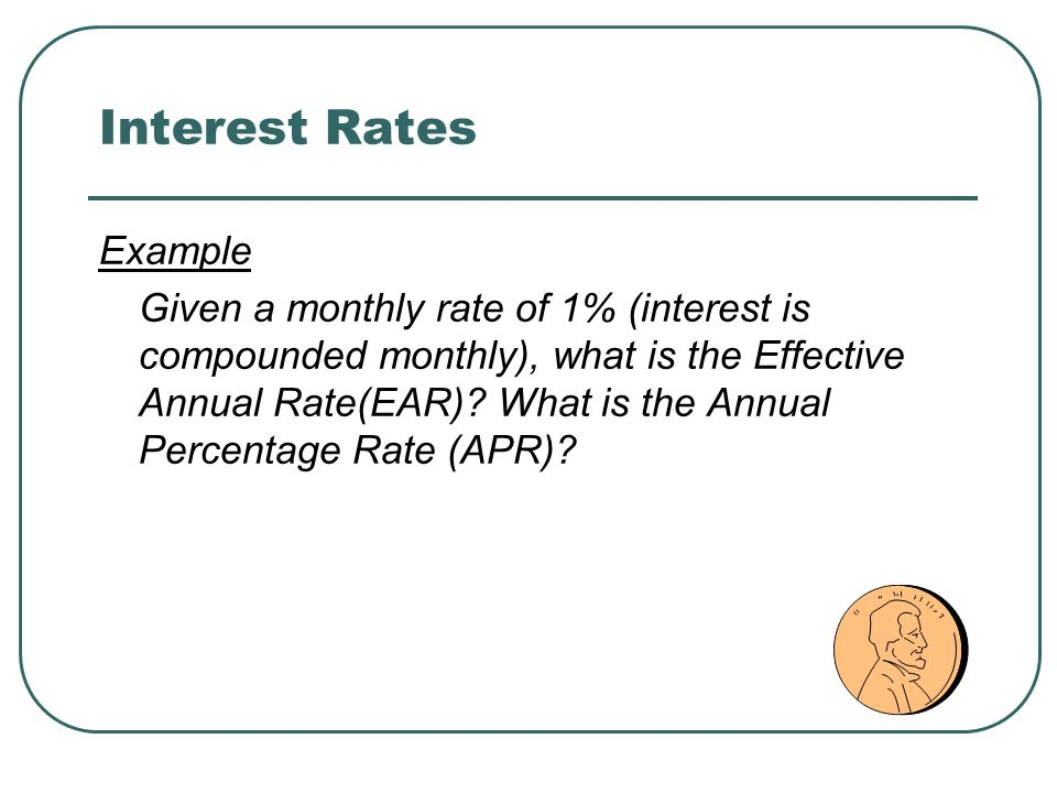 Interest Rates Example Given a monthly rate of 1% (interest is compounded monthly), what is the Effective Annual Rate(EAR).