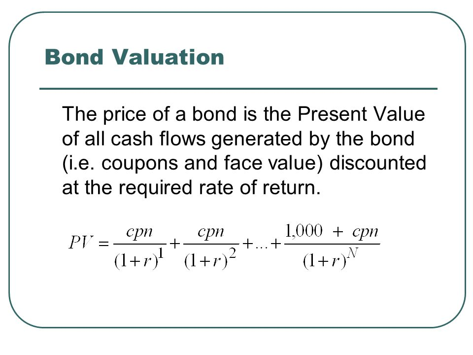 Bond Valuation The price of a bond is the Present Value of all cash flows generated by the bond (i.e.