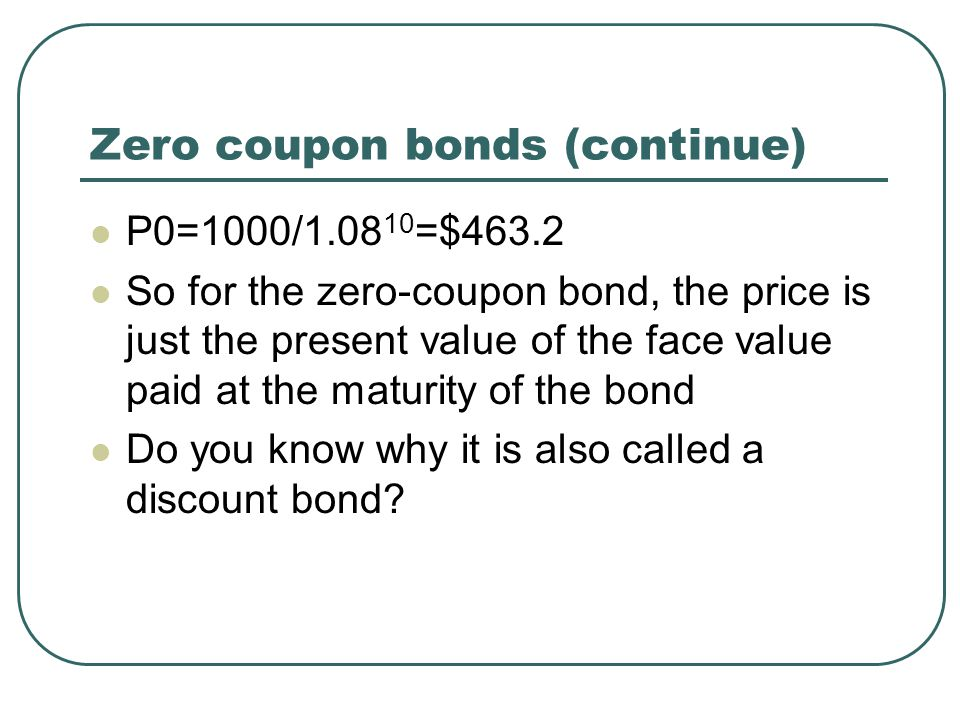 Zero coupon bonds (continue) P0=1000/1.08 10 =$463.2 So for the zero-coupon bond, the price is just the present value of the face value paid at the maturity of the bond Do you know why it is also called a discount bond