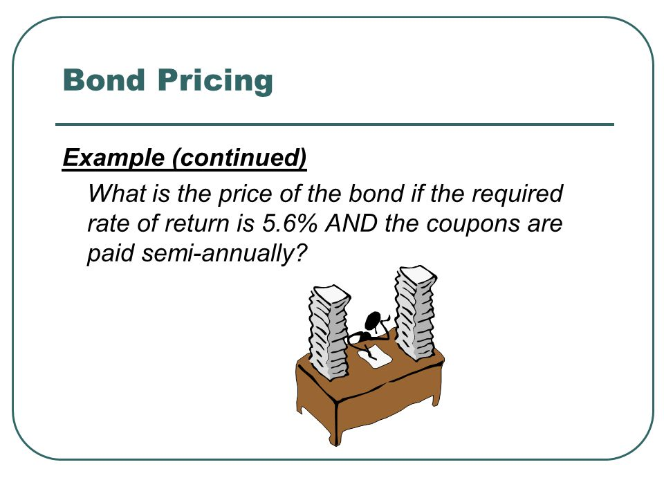 Bond Pricing Example (continued) What is the price of the bond if the required rate of return is 5.6% AND the coupons are paid semi-annually