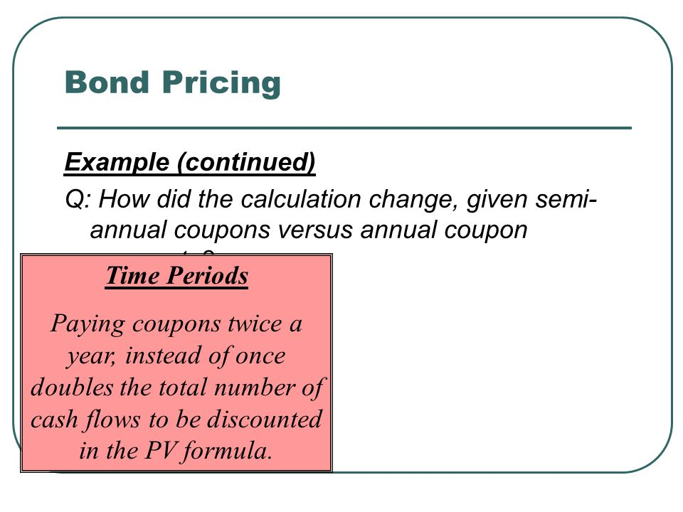 Bond Pricing Example (continued) Q: How did the calculation change, given semi- annual coupons versus annual coupon payments.