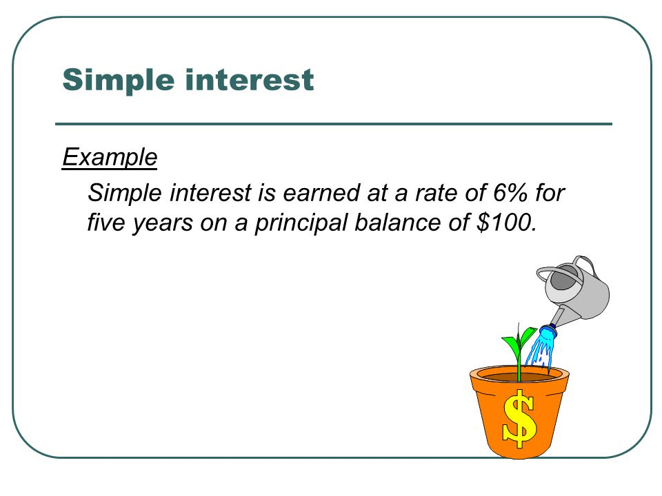 Simple interest Example Simple interest is earned at a rate of 6% for five years on a principal balance of $100.