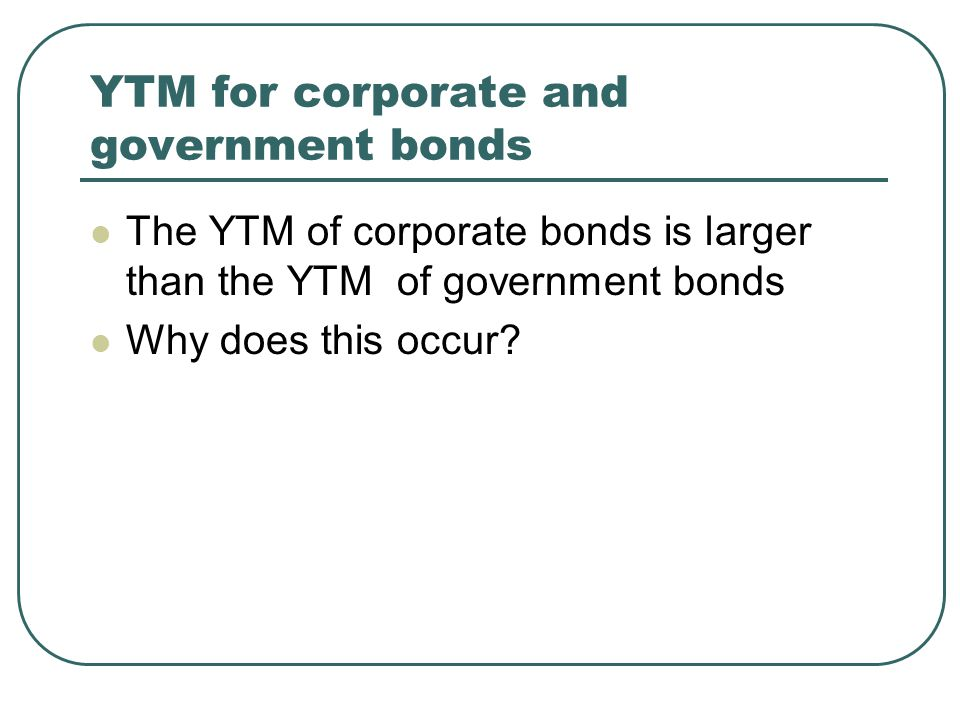 YTM for corporate and government bonds The YTM of corporate bonds is larger than the YTM of government bonds Why does this occur