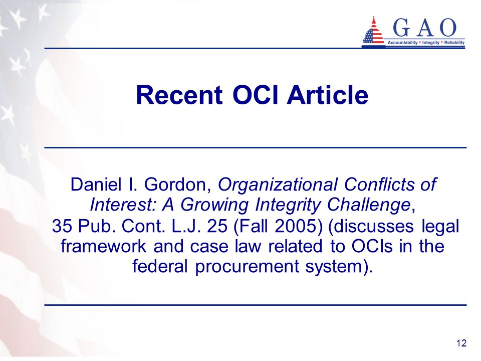 12 Recent OCI Article Daniel I. Gordon, Organizational Conflicts of Interest: A Growing Integrity Challenge, 35 Pub. Cont. L.J. 25 (Fall 2005) (discus